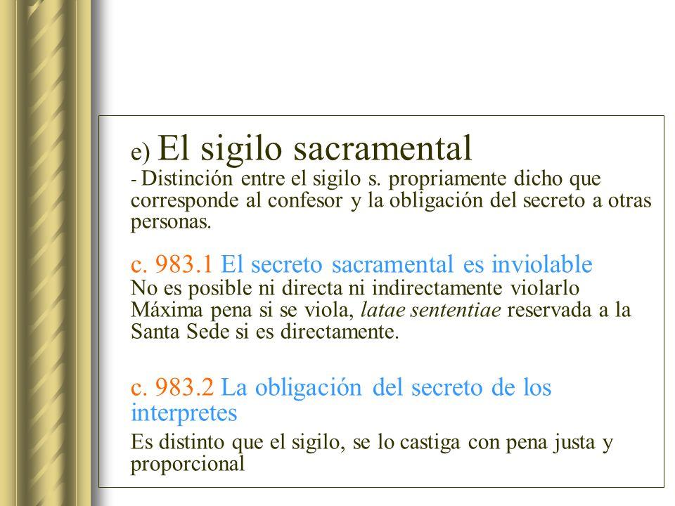 e) El sigilo sacramental - Distinción entre el sigilo s. propriamente dicho que corresponde al confesor y la obligación del secreto a otras personas.