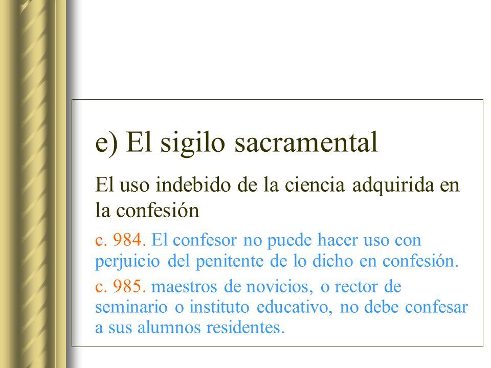 e) El sigilo sacramental El uso indebido de la ciencia adquirida en la confesión c. 984. El confesor no puede hacer uso con perjuicio del penitente de