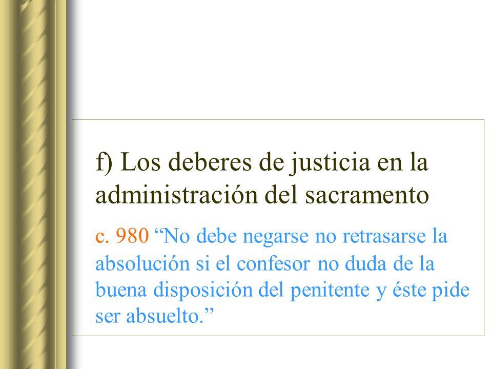 f) Los deberes de justicia en la administración del sacramento c. 980 No debe negarse no retrasarse la absolución si el confesor no duda de la buena d