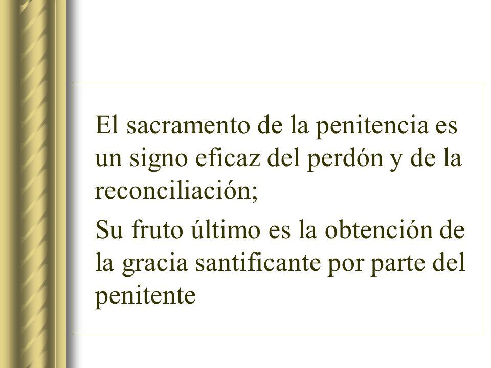 El sacramento de la penitencia es un signo eficaz del perdón y de la reconciliación; Su fruto último es la obtención de la gracia santificante por par