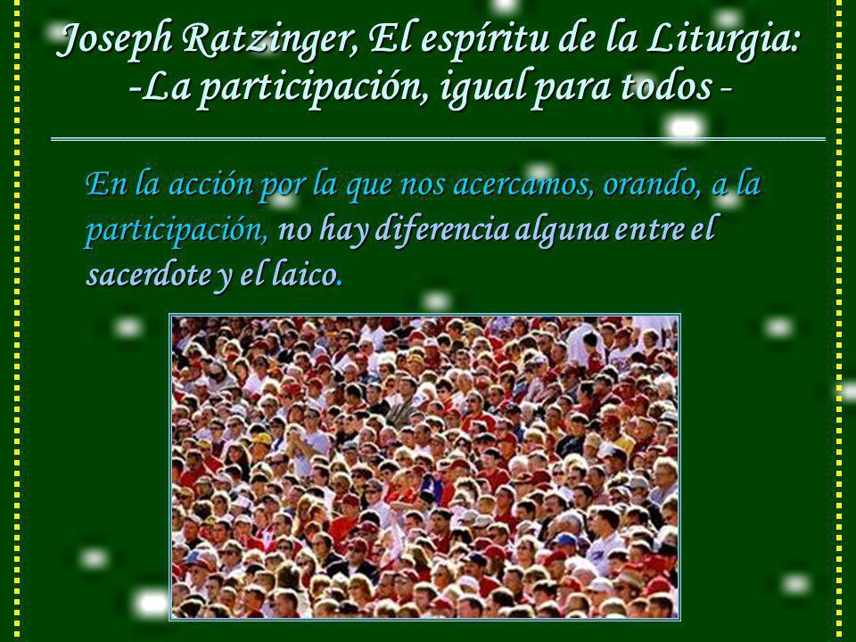 Joseph Ratzinger, El espíritu de la Liturgia: -La participación, igual para todos - En la acción por la que nos acercamos, orando, a la participación, no hay diferencia alguna entre el sacerdote y el laico.