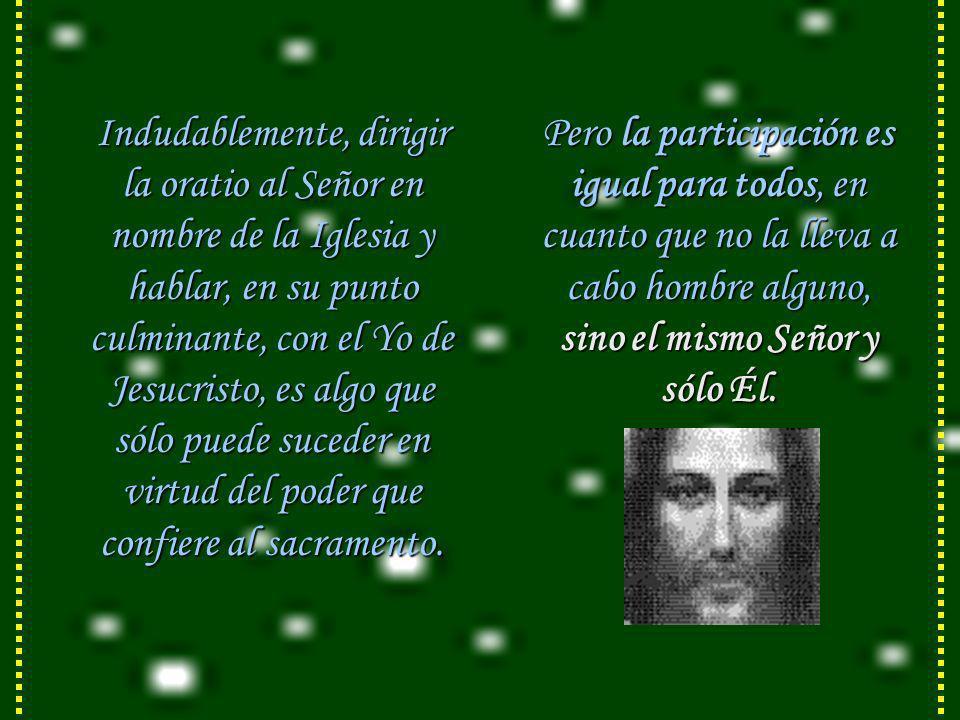 Indudablemente, dirigir la oratio al Señor en nombre de la Iglesia y hablar, en su punto culminante, con el Yo de Jesucristo, es algo que sólo puede suceder en virtud del poder que confiere al sacramento.
