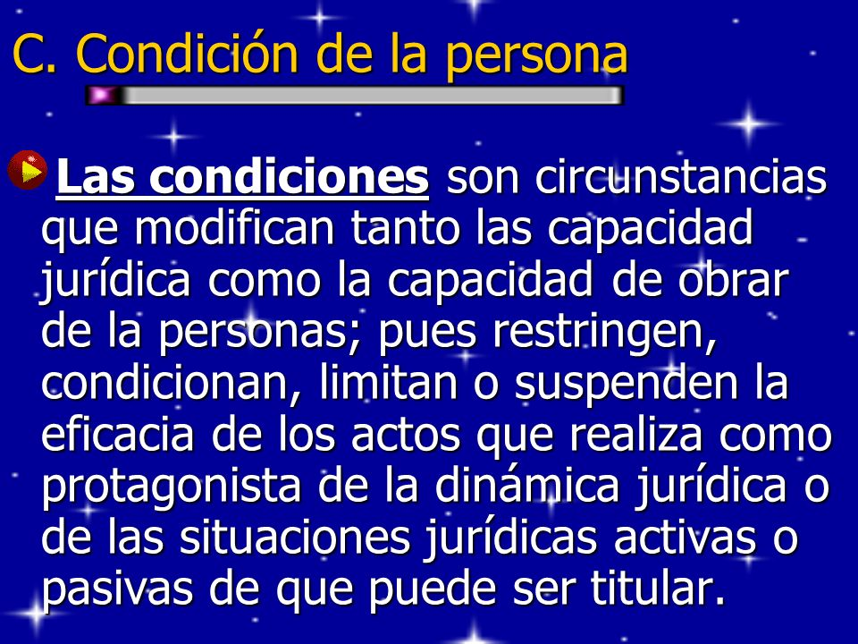 C. Condición de la persona Las condiciones son circunstancias que modifican tanto las capacidad jurídica como la capacidad de obrar de la personas; pu