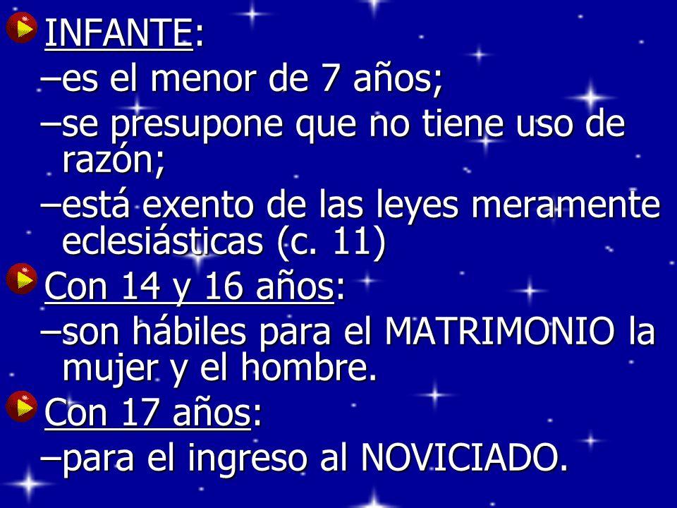 INFANTE: INFANTE: –es el menor de 7 años; –se presupone que no tiene uso de razón; –está exento de las leyes meramente eclesiásticas (c. 11) Con 14 y