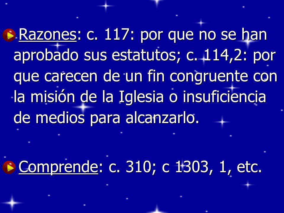 Razones: c. 117: por que no se han aprobado sus estatutos; c. 114,2: por que carecen de un fin congruente con la misión de la Iglesia o insuficiencia