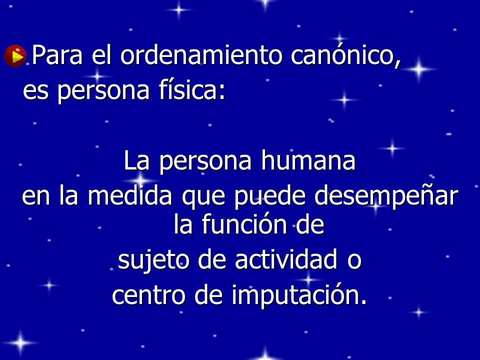 Para el ordenamiento canónico, Para el ordenamiento canónico, es persona física: La persona humana en la medida que puede desempeñar la función de suj