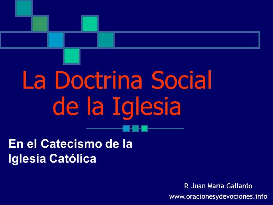 La Doctrina Social de la Iglesia En el Catecismo de la Iglesia Católica P. Juan María Gallardo www.oracionesydevociones.info