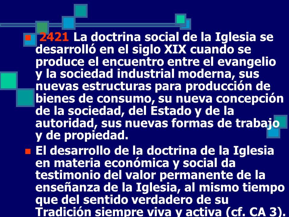 2421 La doctrina social de la Iglesia se desarrolló en el siglo XIX cuando se produce el encuentro entre el evangelio y la sociedad industrial moderna