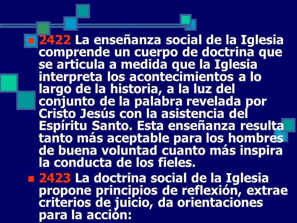2422 La enseñanza social de la Iglesia comprende un cuerpo de doctrina que se articula a medida que la Iglesia interpreta los acontecimientos a lo lar