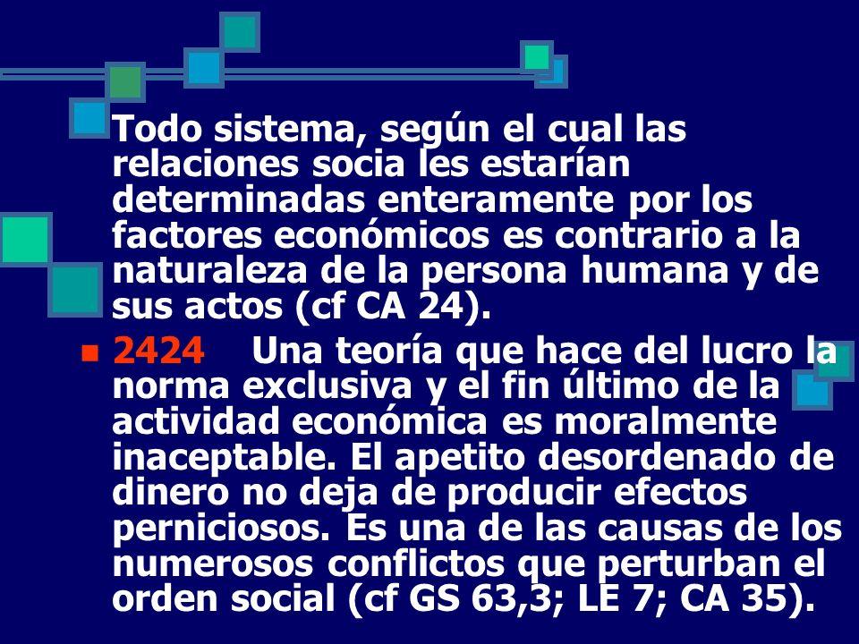 Un sistema que sacrifica los derechos fundamentales de la persona y de los grupos en aras de la organización colectiva de la producción es contrario a la dignidad del hombre (cf GS 65).