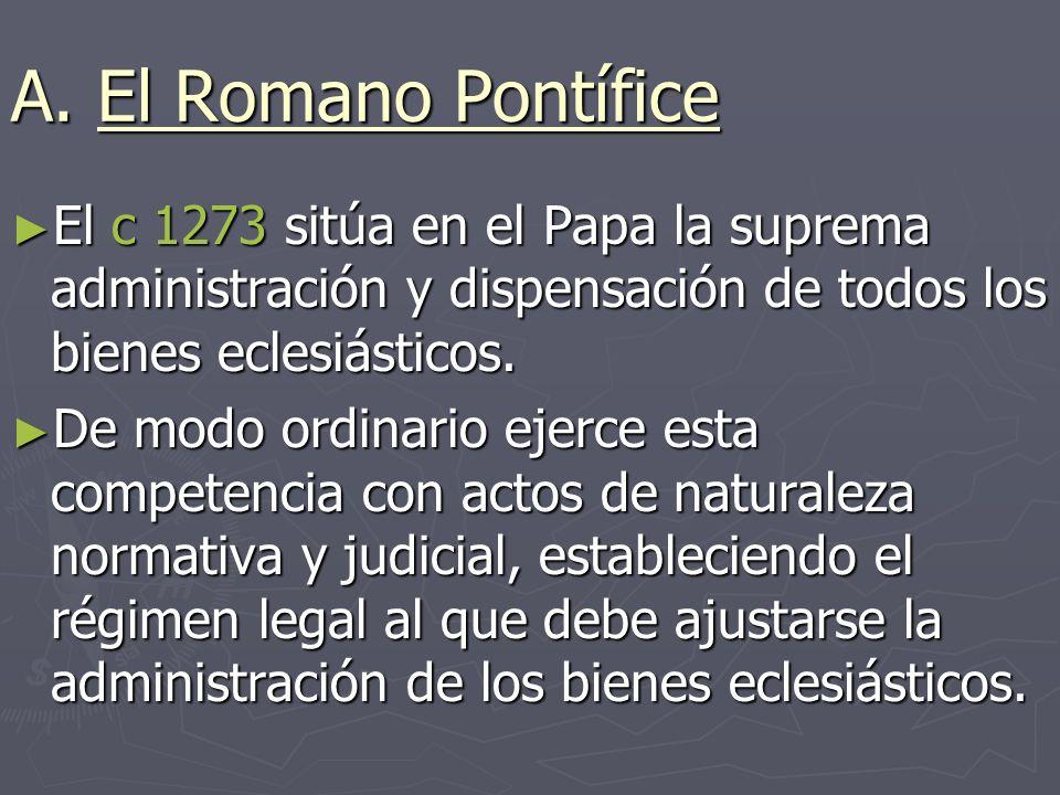A. El Romano Pontífice El c 1273 sitúa en el Papa la suprema administración y dispensación de todos los bienes eclesiásticos. El c 1273 sitúa en el Pa