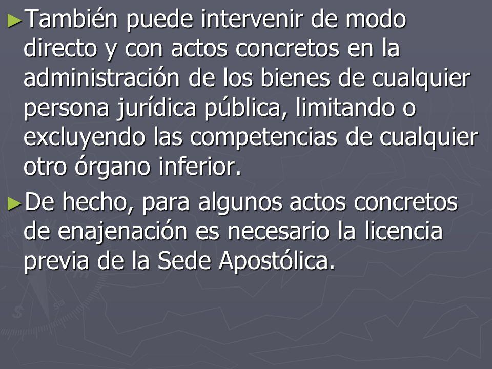 También puede intervenir de modo directo y con actos concretos en la administración de los bienes de cualquier persona jurídica pública, limitando o excluyendo las competencias de cualquier otro órgano inferior.