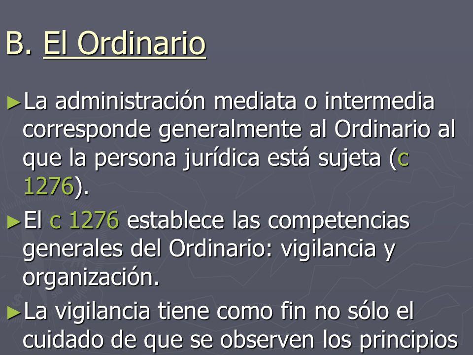 B. El Ordinario La administración mediata o intermedia corresponde generalmente al Ordinario al que la persona jurídica está sujeta (c 1276). La admin