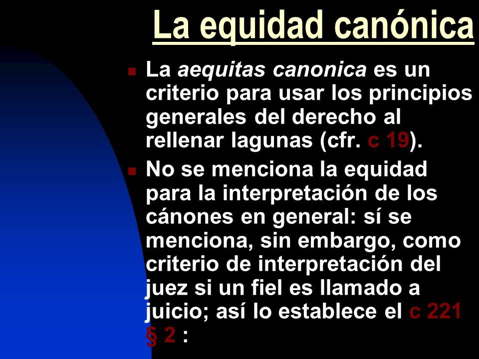 La equidad canónica La aequitas canonica es un criterio para usar los principios generales del derecho al rellenar lagunas (cfr. c 19). No se menciona