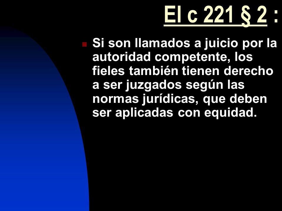 El c 221 § 2 : Si son llamados a juicio por la autoridad competente, los fieles también tienen derecho a ser juzgados según las normas jurídicas, que