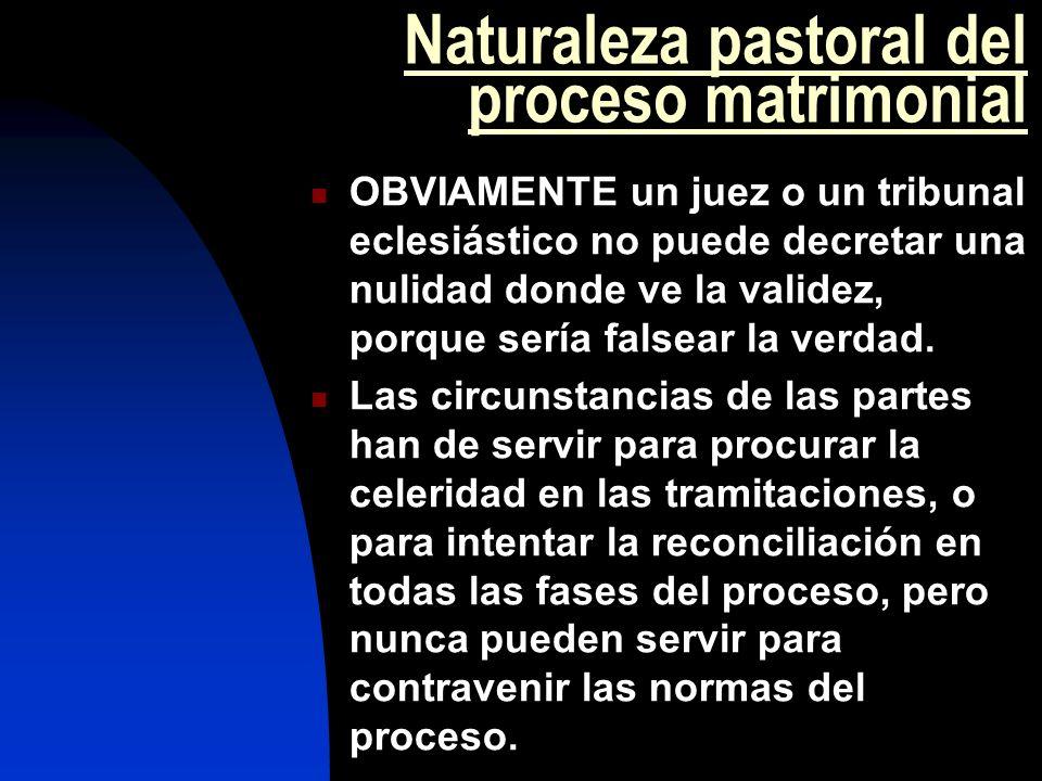 Naturaleza pastoral del proceso matrimonial OBVIAMENTE un juez o un tribunal eclesiástico no puede decretar una nulidad donde ve la validez, porque se