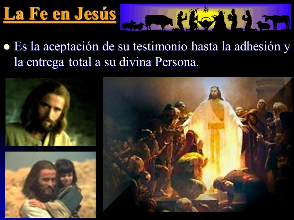 La Fe en Jesús Es la aceptación de su testimonio hasta la adhesión y la entrega total a su divina Persona. Es la aceptación de su testimonio hasta la