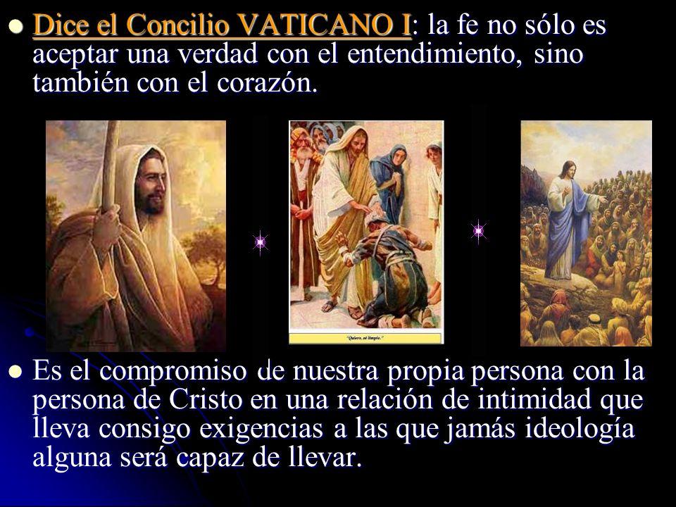 Dice el Concilio VATICANO I: la fe no sólo es aceptar una verdad con el entendimiento, sino también con el corazón. Dice el Concilio VATICANO I: la fe