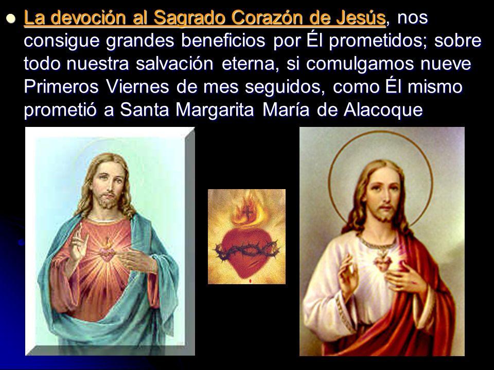 La devoción al Sagrado Corazón de Jesús, nos consigue grandes beneficios por Él prometidos; sobre todo nuestra salvación eterna, si comulgamos nueve P