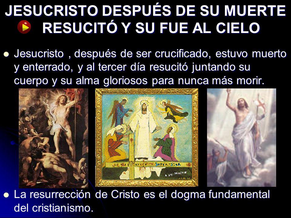 JESUCRISTO DESPUÉS DE SU MUERTE RESUCITÓ Y SU FUE AL CIELO Jesucristo, después de ser crucificado, estuvo muerto y enterrado, y al tercer día resucitó