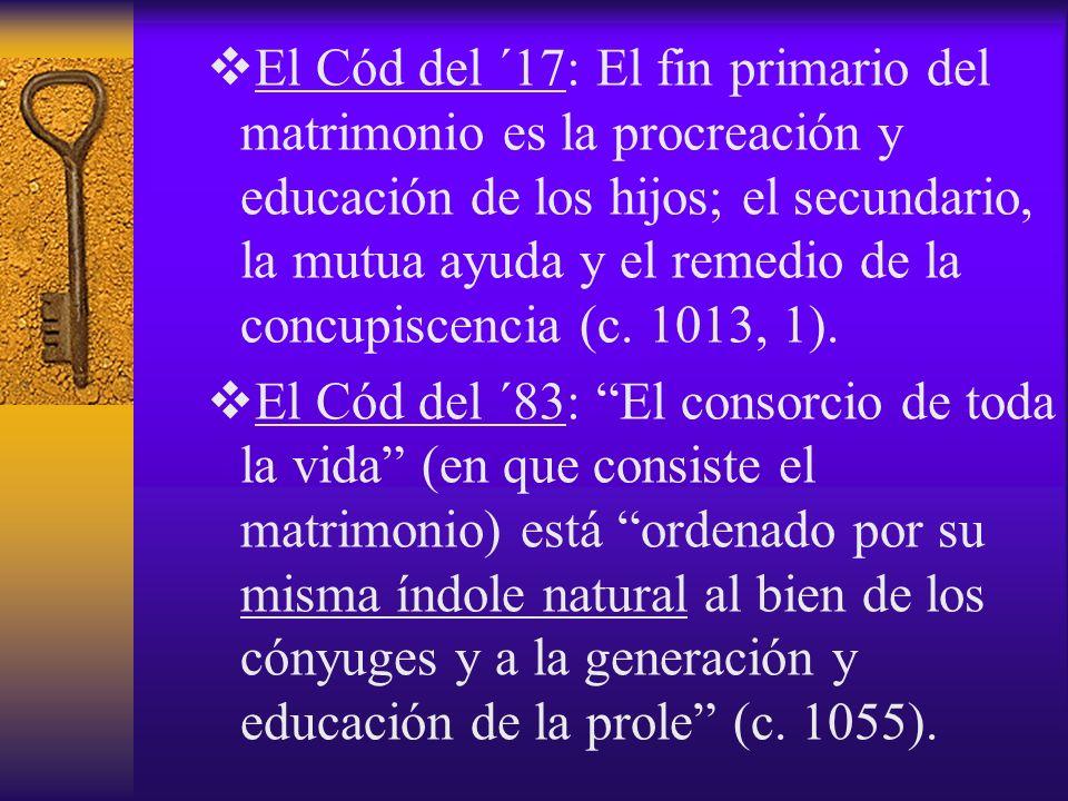 El Cód del ´17: El fin primario del matrimonio es la procreación y educación de los hijos; el secundario, la mutua ayuda y el remedio de la concupisce