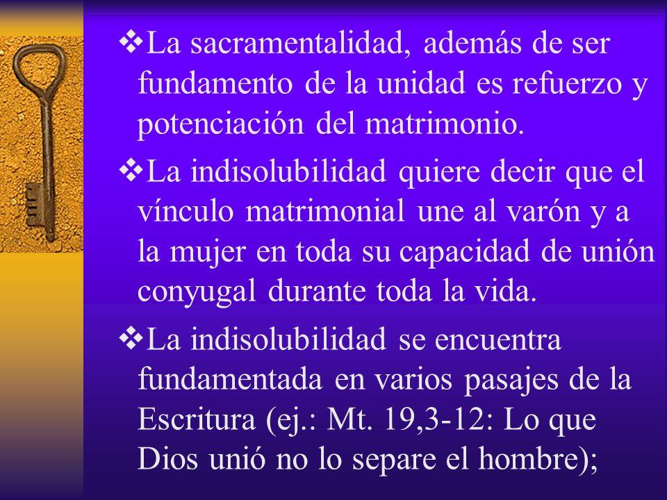 La sacramentalidad, además de ser fundamento de la unidad es refuerzo y potenciación del matrimonio. La indisolubilidad quiere decir que el vínculo ma