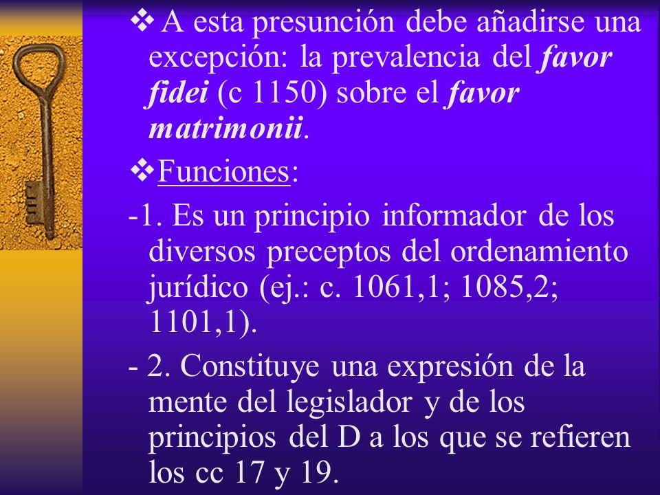 A esta presunción debe añadirse una excepción: la prevalencia del favor fidei (c 1150) sobre el favor matrimonii. Funciones: -1. Es un principio infor