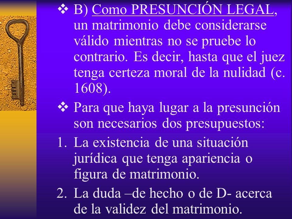 B) Como PRESUNCIÓN LEGAL, un matrimonio debe considerarse válido mientras no se pruebe lo contrario. Es decir, hasta que el juez tenga certeza moral d