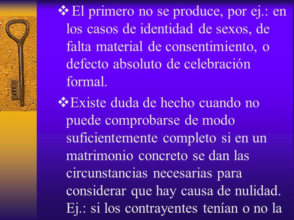 El primero no se produce, por ej.: en los casos de identidad de sexos, de falta material de consentimiento, o defecto absoluto de celebración formal.