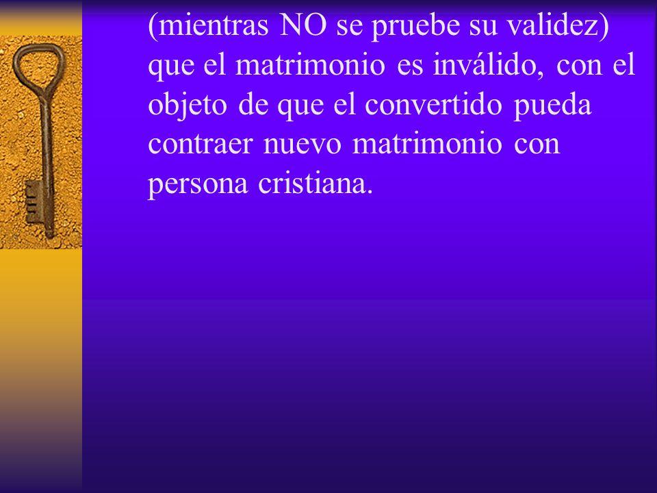 (mientras NO se pruebe su validez) que el matrimonio es inválido, con el objeto de que el convertido pueda contraer nuevo matrimonio con persona crist