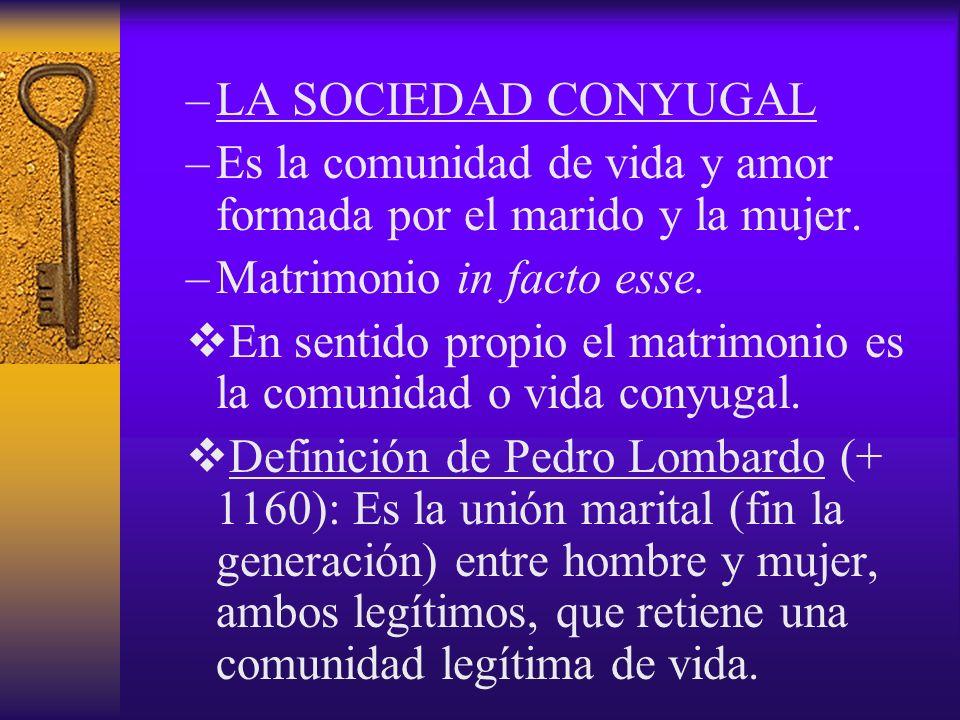 –LA SOCIEDAD CONYUGAL –Es la comunidad de vida y amor formada por el marido y la mujer. –Matrimonio in facto esse. En sentido propio el matrimonio es