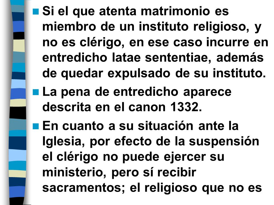 Si el que atenta matrimonio es miembro de un instituto religioso, y no es clérigo, en ese caso incurre en entredicho latae sententiae, además de quedar expulsado de su instituto.