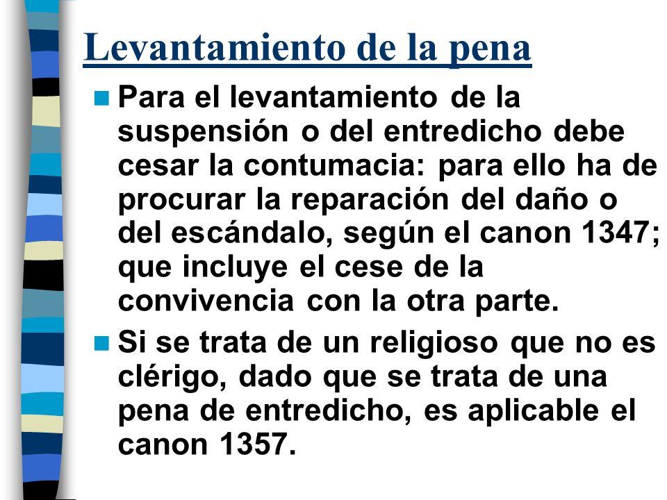 Levantamiento de la pena Para el levantamiento de la suspensión o del entredicho debe cesar la contumacia: para ello ha de procurar la reparación del daño o del escándalo, según el canon 1347; que incluye el cese de la convivencia con la otra parte.