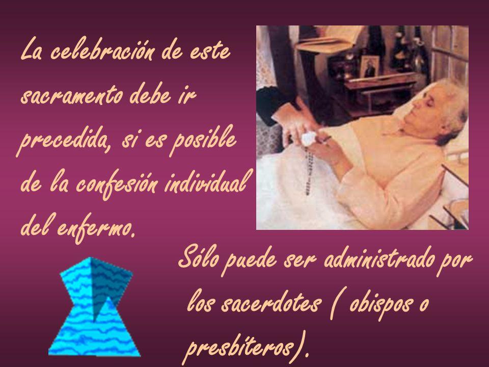La celebración de este sacramento debe ir precedida, si es posible de la confesión individual del enfermo. Sólo puede ser administrado por los sacerdo