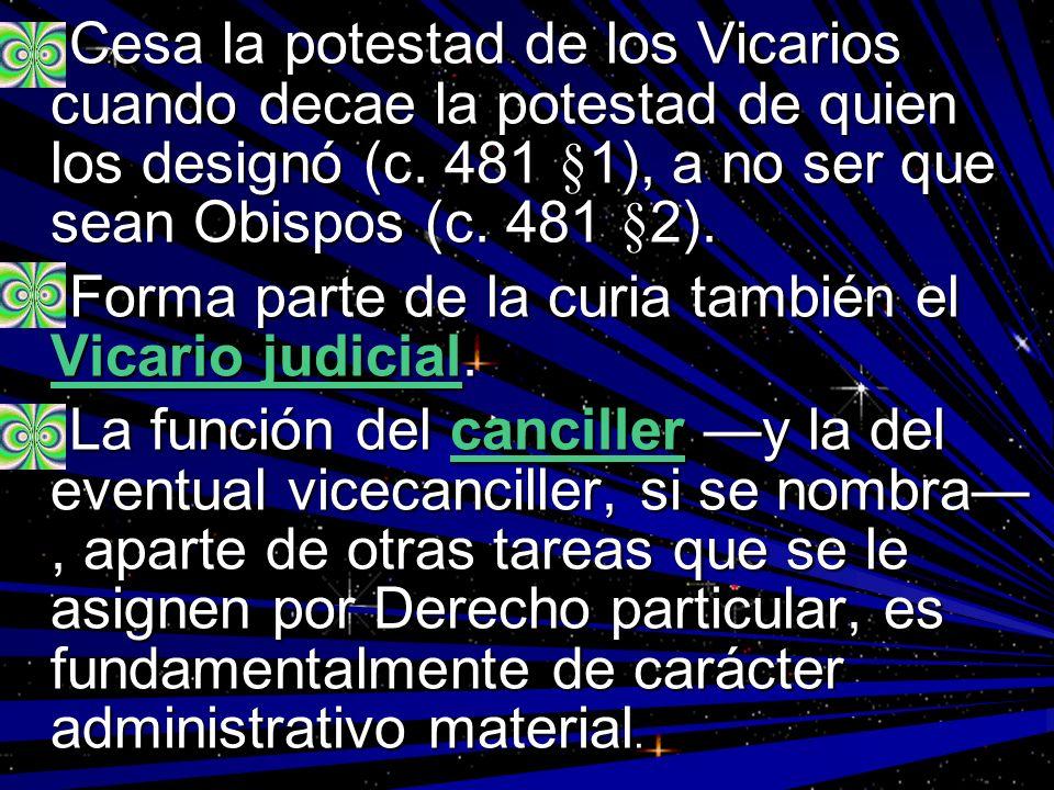 Cesa la potestad de los Vicarios cuando decae la potestad de quien los designó (c. 481 §1), a no ser que sean Obispos (c. 481 §2). Cesa la potestad de