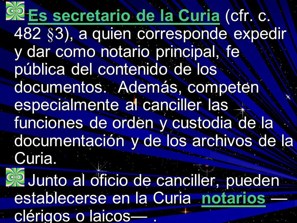 Es secretario de la Curia (cfr. c. 482 §3), a quien corresponde expedir y dar como notario principal, fe pública del contenido de los documentos. Adem