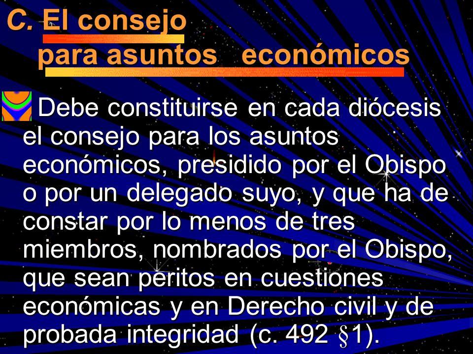 C. El consejo para asuntos económicos Debe constituirse en cada diócesis el consejo para los asuntos económicos, presidido por el Obispo o por un dele
