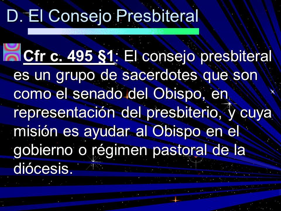 D. El Consejo Presbiteral Cfr c. 495 §1: El consejo presbiteral es un grupo de sacerdotes que son como el senado del Obispo, en representación del pre