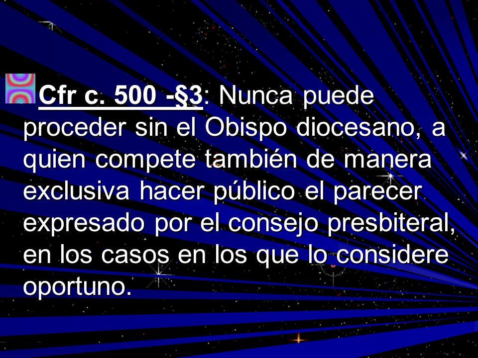 Cfr c. 500 -§3: Nunca puede proceder sin el Obispo diocesano, a quien compete también de manera exclusiva hacer público el parecer expresado por el co