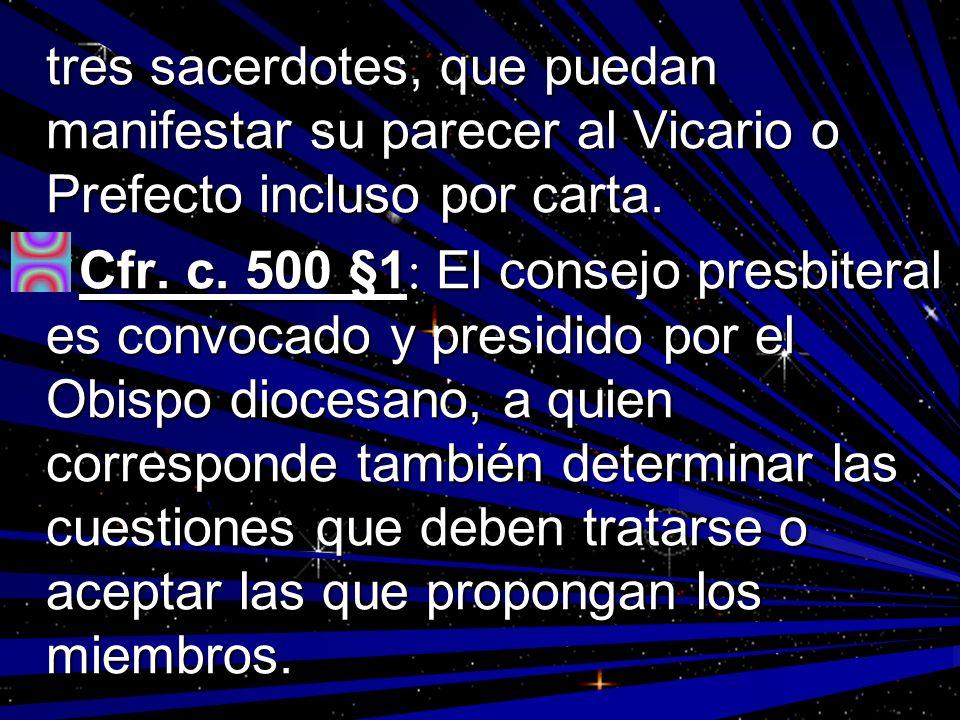 tres sacerdotes, que puedan manifestar su parecer al Vicario o Prefecto incluso por carta. Cfr. c. 500 §1 : El consejo presbiteral es convocado y pres
