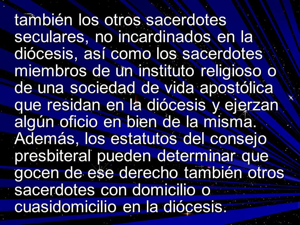. también los otros sacerdotes seculares, no incardinados en la diócesis, así como los sacerdotes miembros de un instituto religioso o de una sociedad