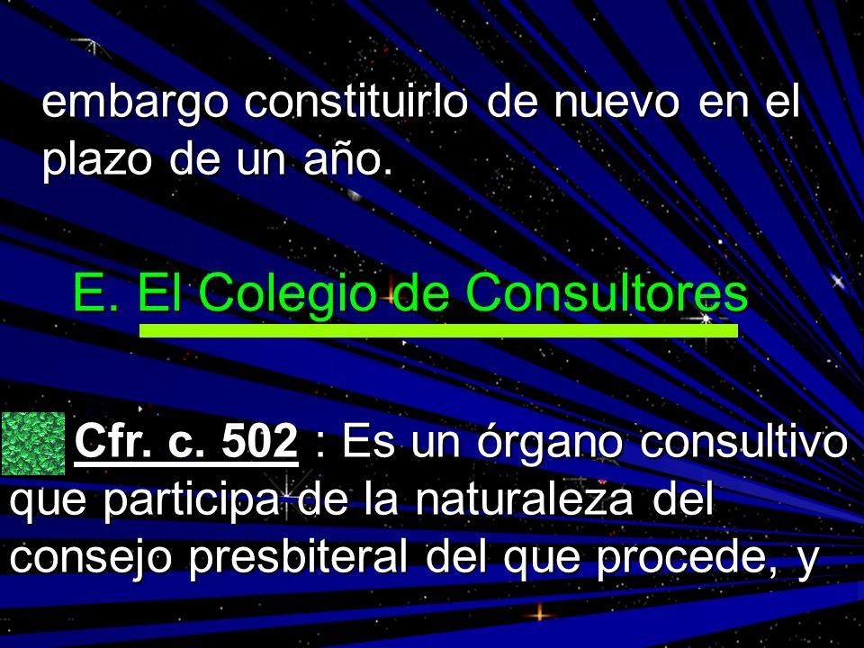 embargo constituirlo de nuevo en el plazo de un año. E. El Colegio de Consultores Cfr. c. 502 : Es un órgano consultivo que participa de la naturaleza