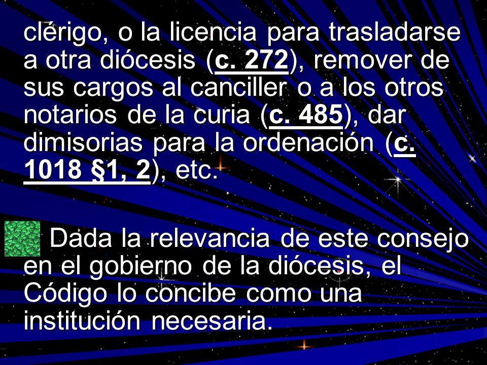 clérigo, o la licencia para trasladarse a otra diócesis (c. 272), remover de sus cargos al canciller o a los otros notarios de la curia (c. 485), dar