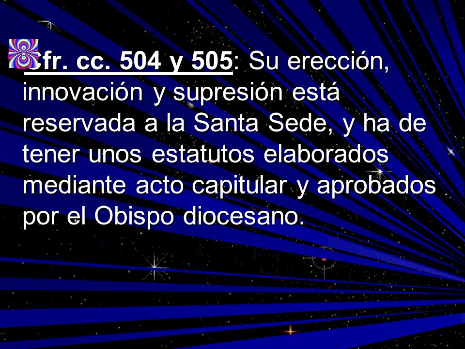 Cfr. cc. 504 y 505: Su erección, innovación y supresión está reservada a la Santa Sede, y ha de tener unos estatutos elaborados mediante acto capitula