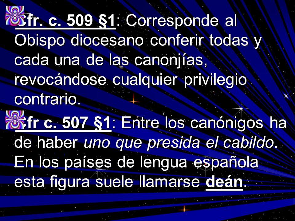 Cfr. c. 509 §1: Corresponde al Obispo diocesano conferir todas y cada una de las canonjías, revocándose cualquier privilegio contrario. Cfr. c. 509 §1