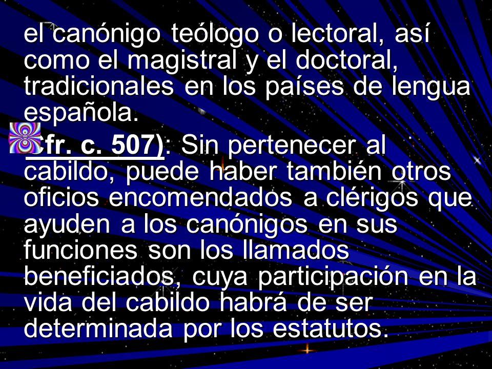 el canónigo teólogo o lectoral, así como el magistral y el doctoral, tradicionales en los países de lengua española. Cfr. c. 507): Sin pertenecer al c