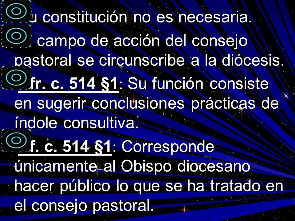 Su constitución no es necesaria. Su constitución no es necesaria. El campo de acción del consejo pastoral se circunscribe a la diócesis. El campo de a