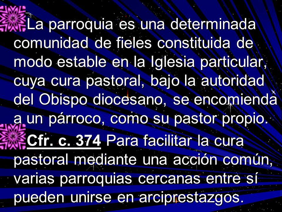 La parroquia es una determinada comunidad de fieles constituida de modo estable en la Iglesia particular, cuya cura pastoral, bajo la autoridad del Ob