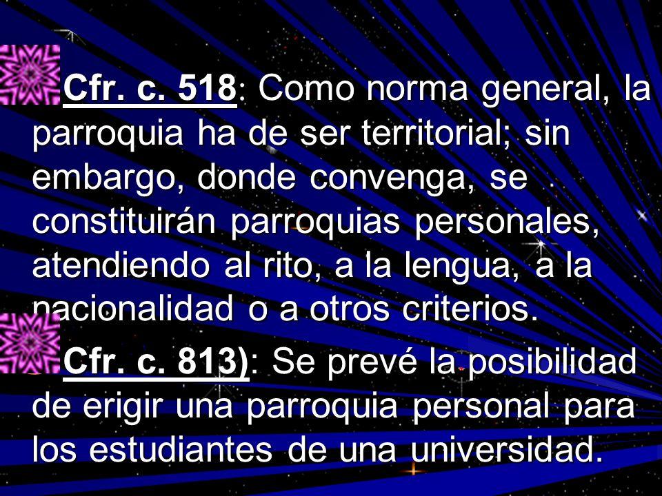 Cfr. c. 518 : Como norma general, la parroquia ha de ser territorial; sin embargo, donde convenga, se constituirán parroquias personales, atendiendo a