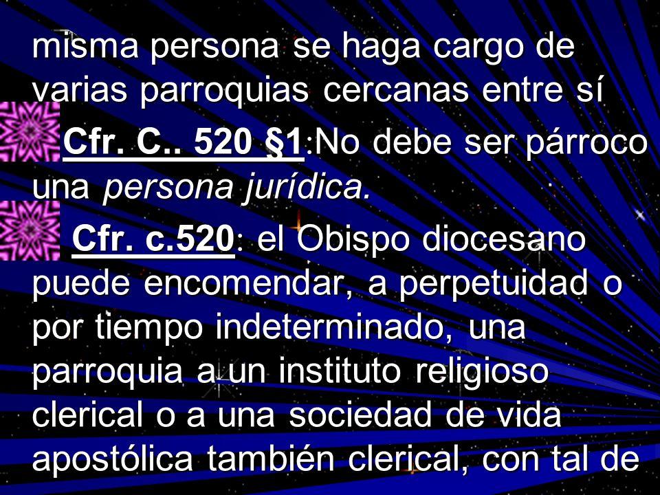 misma persona se haga cargo de varias parroquias cercanas entre sí Cfr. C.. 520 §1 : No debe ser párroco una persona jurídica. Cfr. C.. 520 §1 : No de